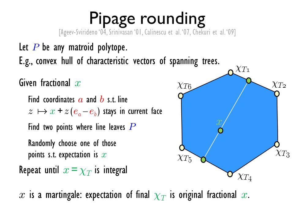 Pipage rounding [Ageev-Svirideno '04, Srinivasan '01, Calinescu et al. '07, Chekuri et al. '09]